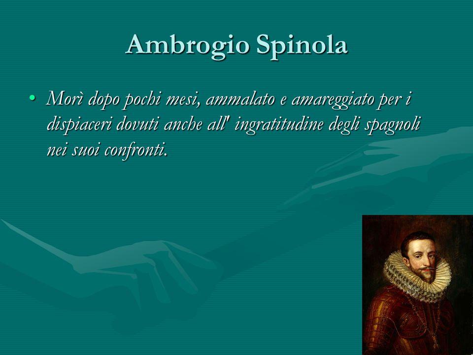 Ambrogio Spinola Morì dopo pochi mesi, ammalato e amareggiato per i dispiaceri dovuti anche all ingratitudine degli spagnoli nei suoi confronti.