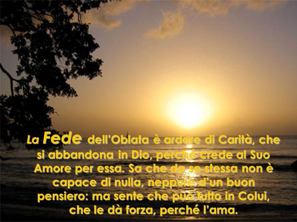 La Fede dell'Oblata è ardore di Carità, che si abbandona in Dio, perché crede al Suo Amore per essa.