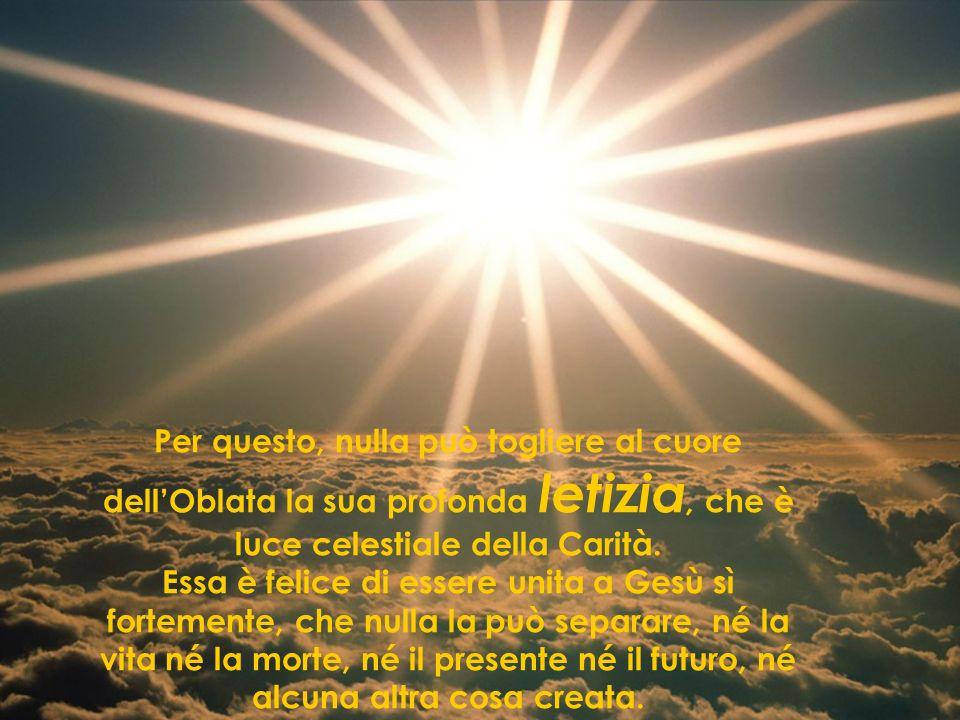 Per questo, nulla può togliere al cuore dell'Oblata la sua profonda letizia, che è luce celestiale della Carità.