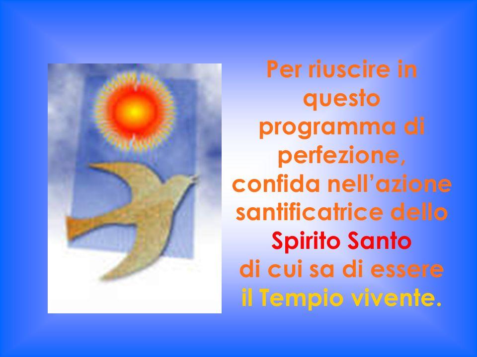 Per riuscire in questo programma di perfezione, confida nell'azione santificatrice dello Spirito Santo di cui sa di essere il Tempio vivente.