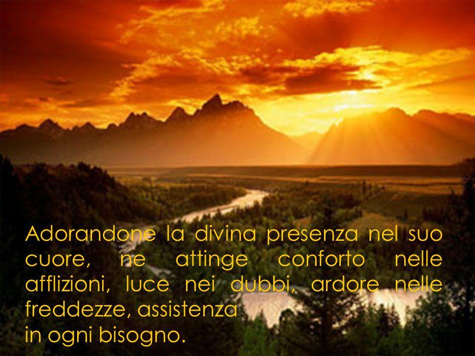 Adorandone la divina presenza nel suo cuore, ne attinge conforto nelle afflizioni, luce nei dubbi, ardore nelle freddezze, assistenza