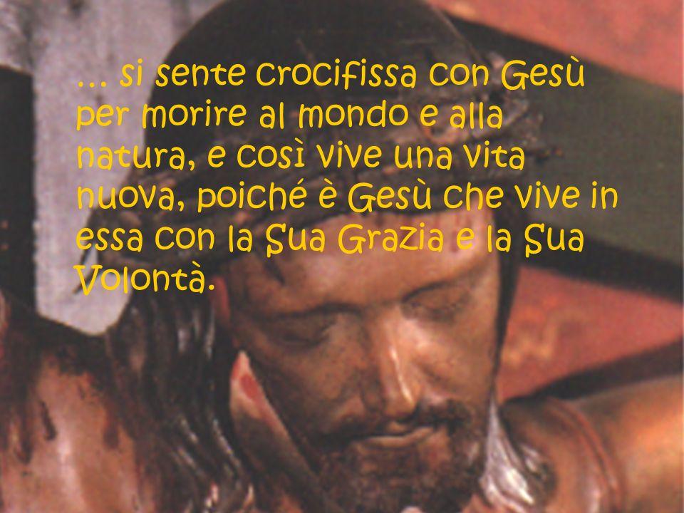 … si sente crocifissa con Gesù per morire al mondo e alla natura, e così vive una vita nuova, poiché è Gesù che vive in essa con la Sua Grazia e la Sua Volontà.
