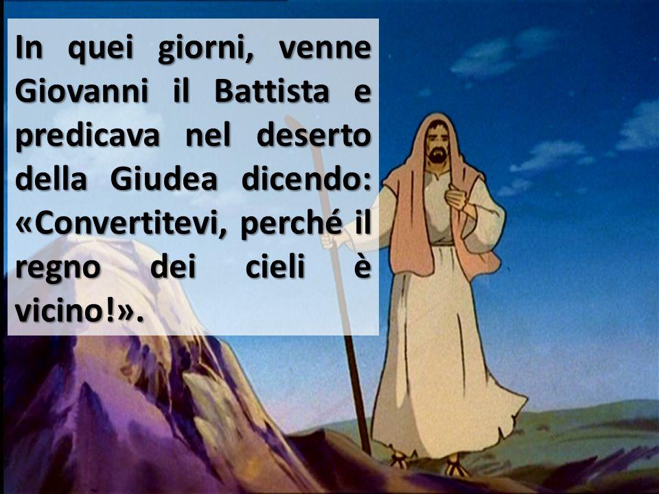 In quei giorni, venne Giovanni il Battista e predicava nel deserto della Giudea dicendo: «Convertitevi, perché il regno dei cieli è vicino!».