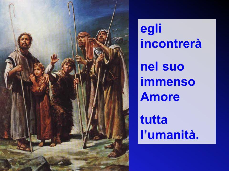 egli incontrerà nel suo immenso Amore tutta l'umanità.