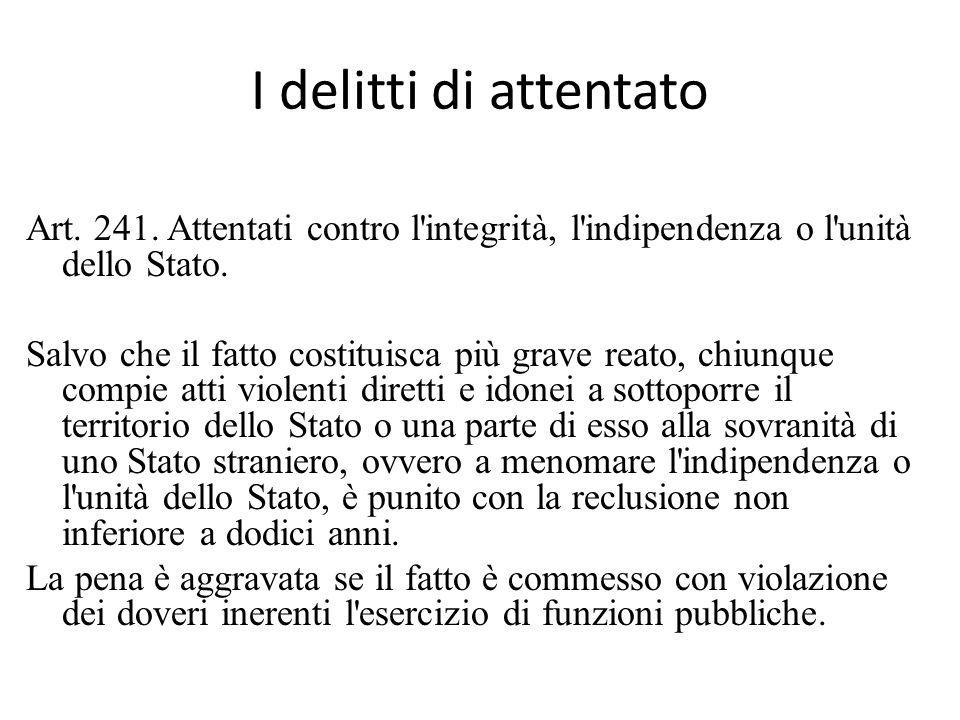 I delitti di attentato Art. 241. Attentati contro l integrità, l indipendenza o l unità dello Stato.