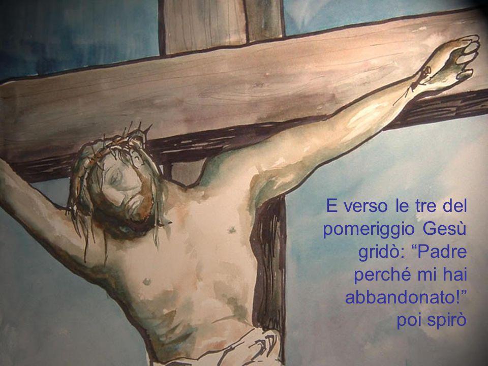 E verso le tre del pomeriggio Gesù gridò: Padre perché mi hai abbandonato! poi spirò