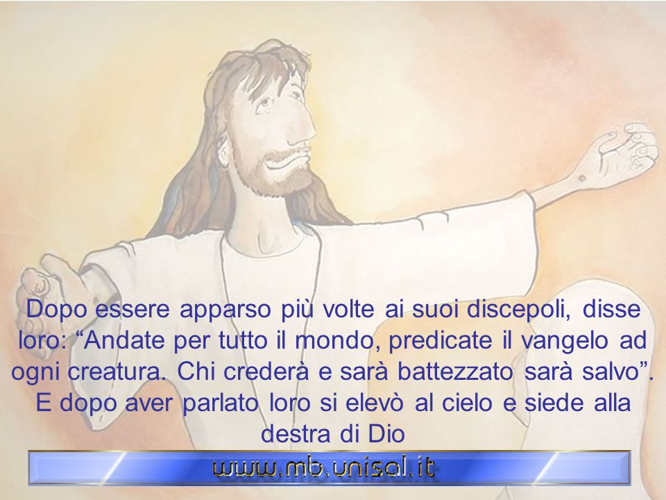 Dopo essere apparso più volte ai suoi discepoli, disse loro: Andate per tutto il mondo, predicate il vangelo ad ogni creatura.
