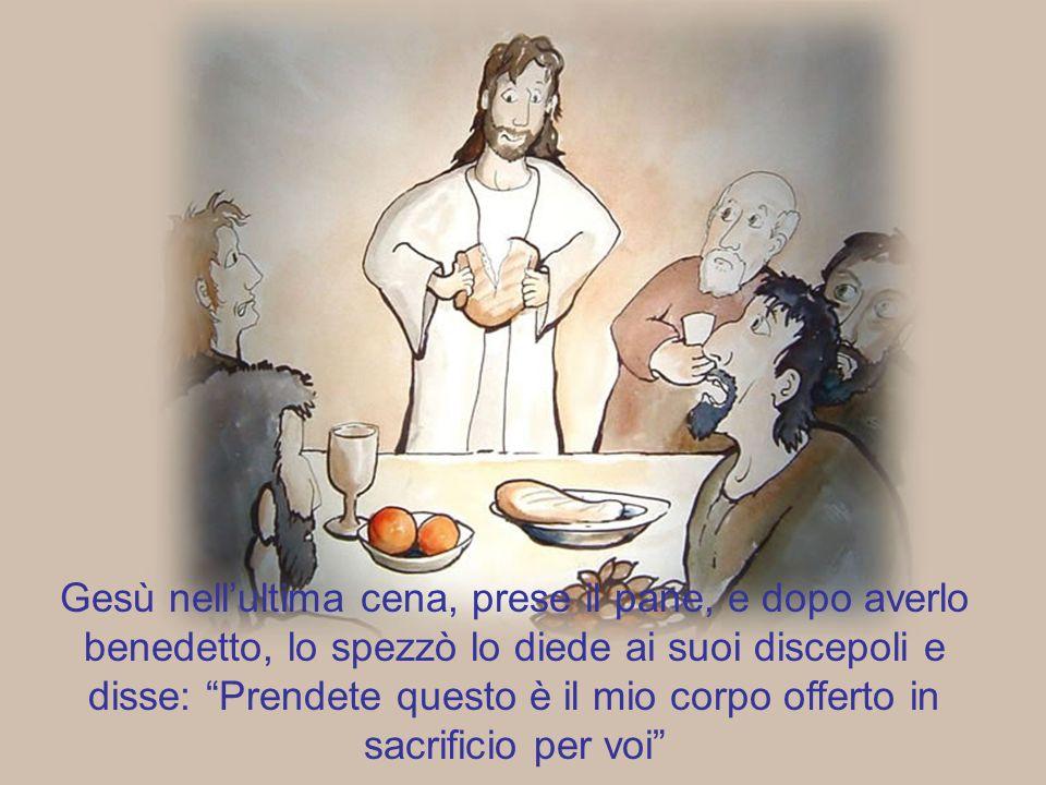 Gesù nell'ultima cena, prese il pane, e dopo averlo benedetto, lo spezzò lo diede ai suoi discepoli e disse: Prendete questo è il mio corpo offerto in sacrificio per voi
