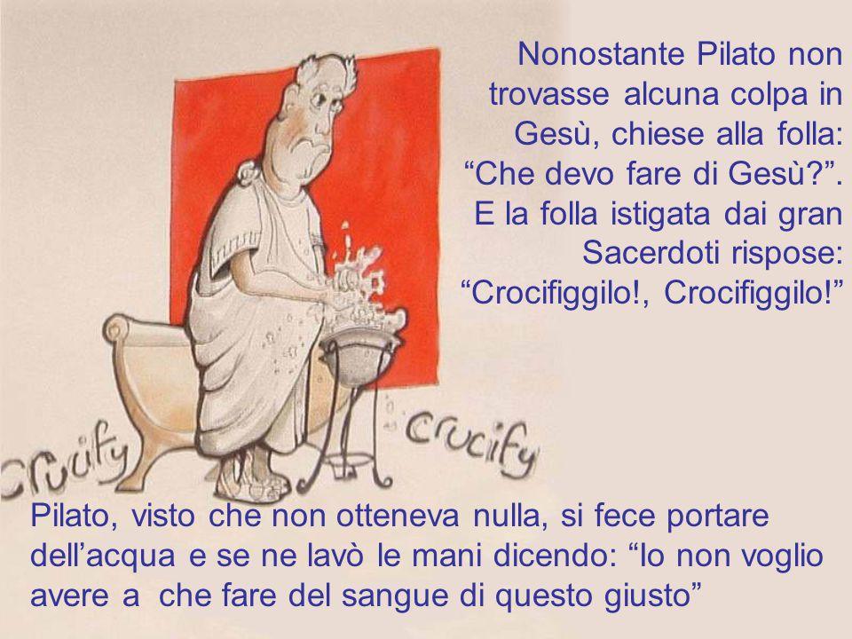 Nonostante Pilato non trovasse alcuna colpa in Gesù, chiese alla folla: Che devo fare di Gesù . E la folla istigata dai gran Sacerdoti rispose: Crocifiggilo!, Crocifiggilo!