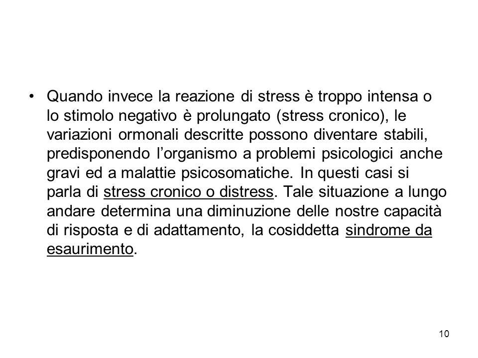 Quando invece la reazione di stress è troppo intensa o lo stimolo negativo è prolungato (stress cronico), le variazioni ormonali descritte possono diventare stabili, predisponendo l'organismo a problemi psicologici anche gravi ed a malattie psicosomatiche.