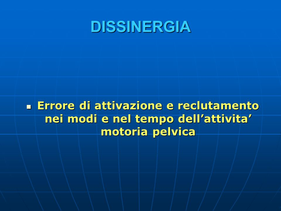DISSINERGIA Errore di attivazione e reclutamento nei modi e nel tempo dell'attivita' motoria pelvica.