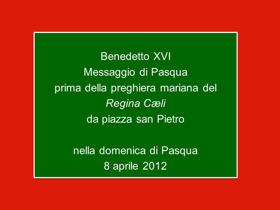 Benedetto XVI Messaggio di Pasqua prima della preghiera mariana del Regina Cæli da piazza san Pietro nella domenica di Pasqua 8 aprile 2012