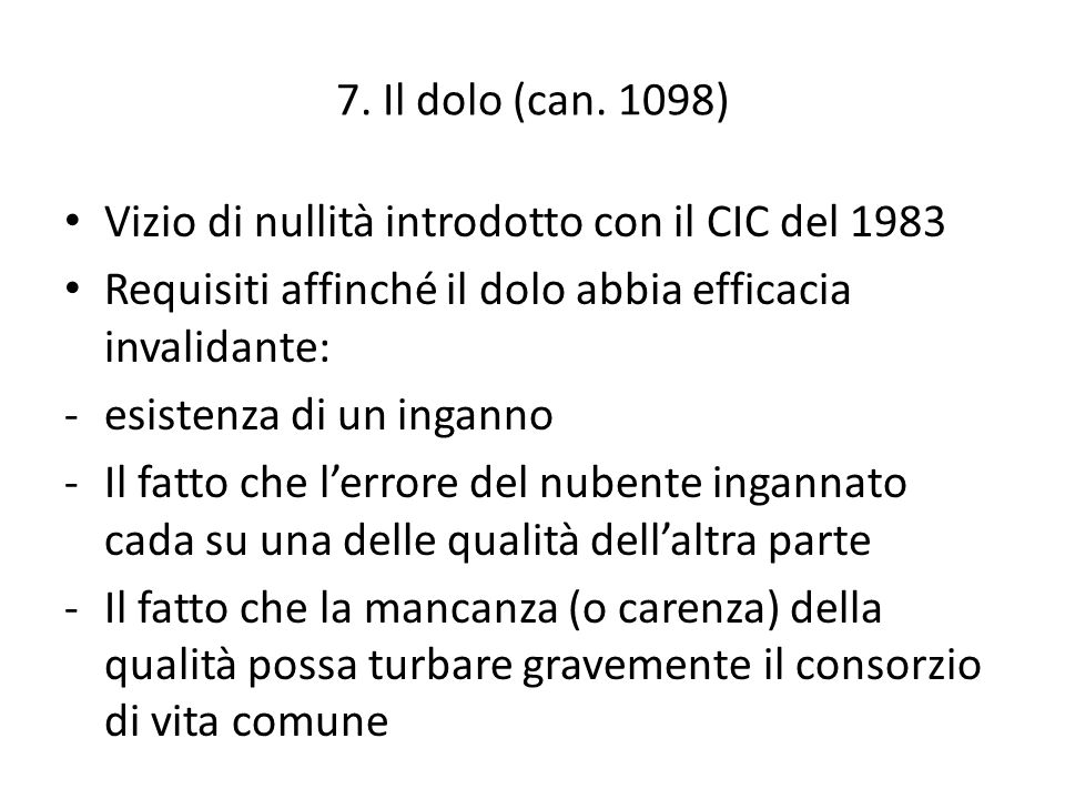 7. Il dolo (can. 1098) Vizio di nullità introdotto con il CIC del 1983. Requisiti affinché il dolo abbia efficacia invalidante: