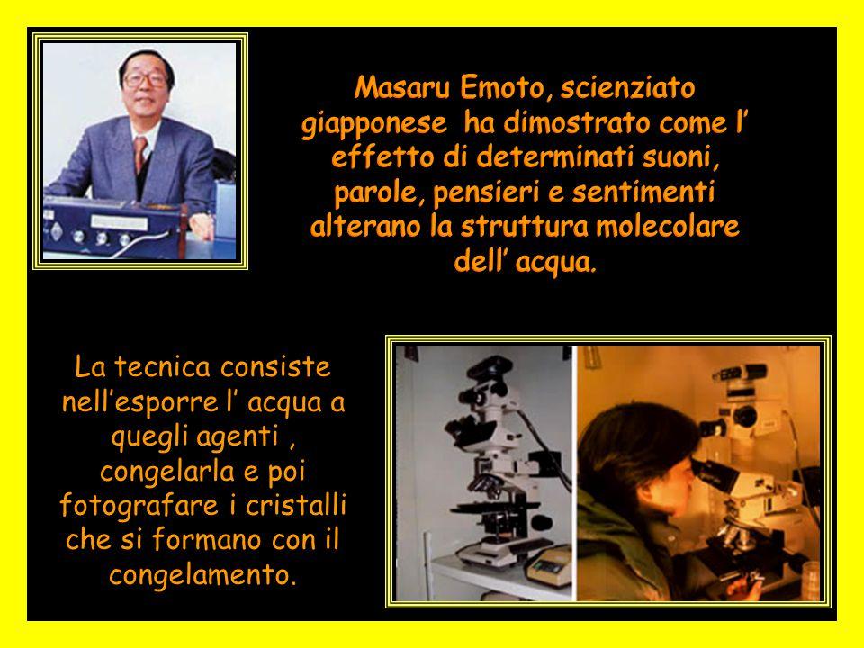 Masaru Emoto, scienziato giapponese ha dimostrato come l' effetto di determinati suoni, parole, pensieri e sentimenti alterano la struttura molecolare dell' acqua.