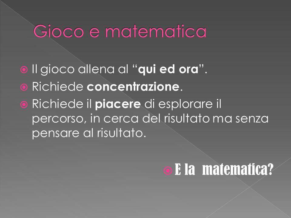 Gioco e matematica E la matematica Il gioco allena al qui ed ora .