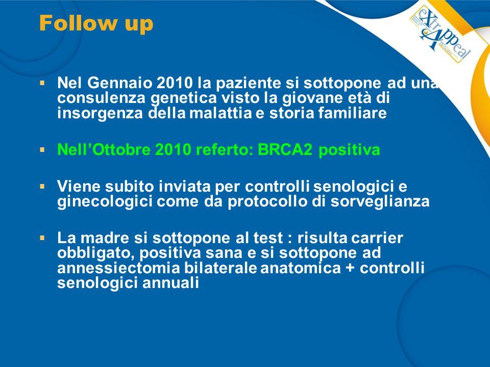 Follow up Nel Gennaio 2010 la paziente si sottopone ad una consulenza genetica visto la giovane età di insorgenza della malattia e storia familiare.