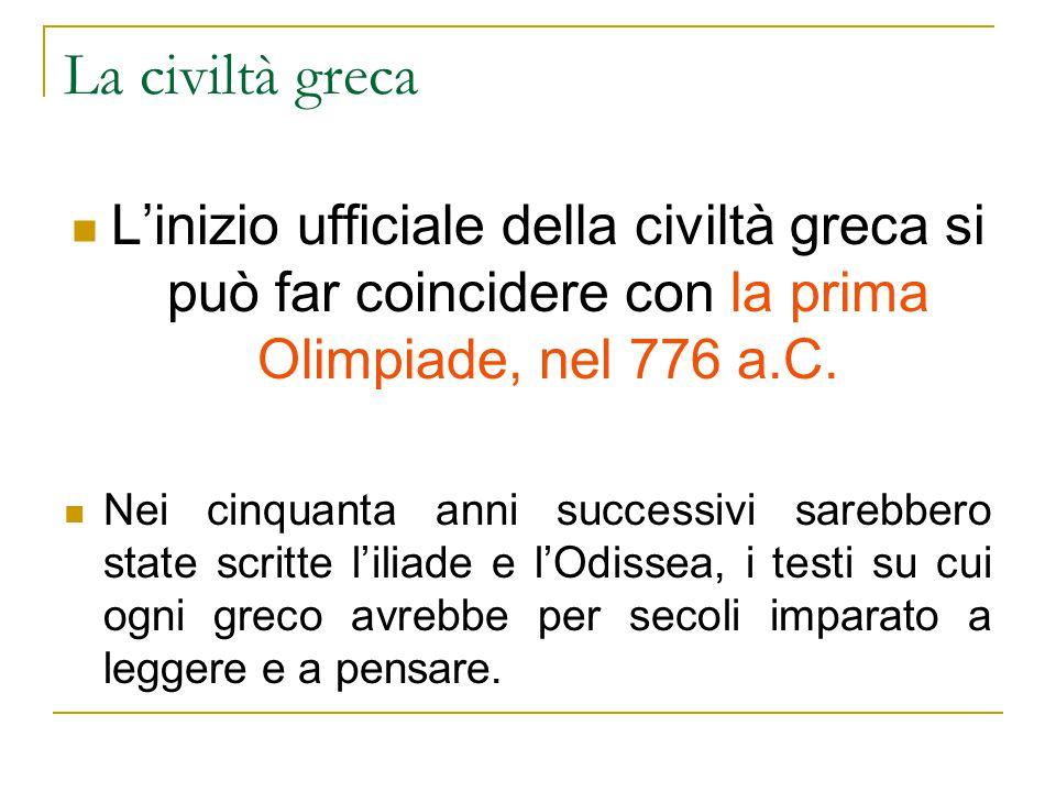 La civiltà greca L'inizio ufficiale della civiltà greca si può far coincidere con la prima Olimpiade, nel 776 a.C.