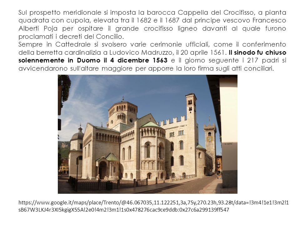 Sul prospetto meridionale si imposta la barocca Cappella del Crocifisso, a pianta quadrata con cupola, elevata tra il 1682 e il 1687 dal principe vescovo Francesco Alberti Poja per ospitare il grande crocifisso ligneo davanti al quale furono proclamati i decreti del Concilio.