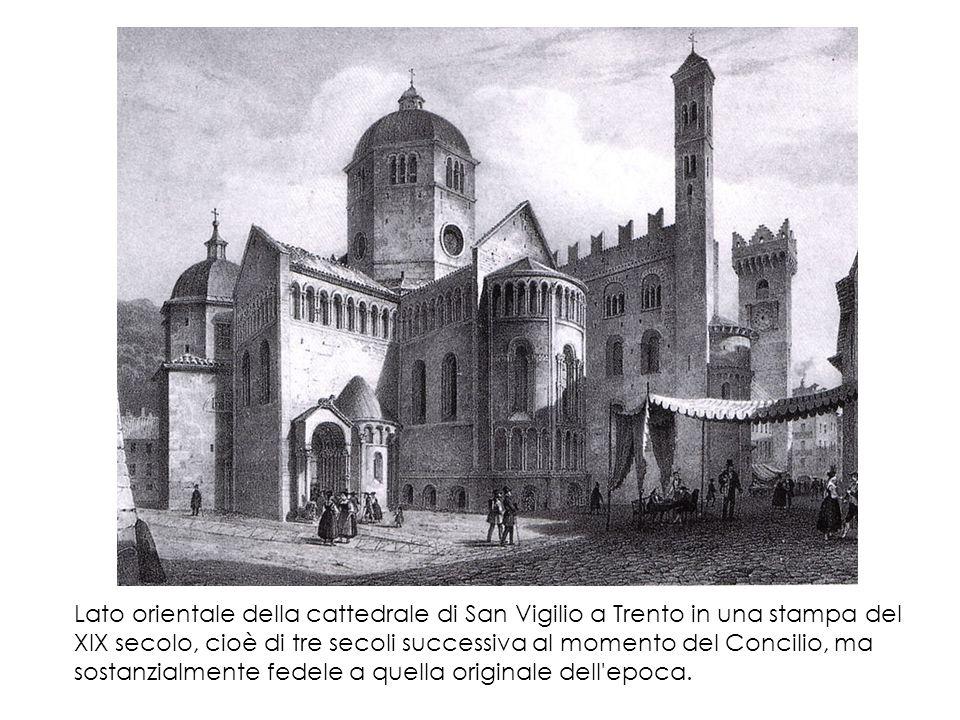 Lato orientale della cattedrale di San Vigilio a Trento in una stampa del XIX secolo, cioè di tre secoli successiva al momento del Concilio, ma sostanzialmente fedele a quella originale dell epoca.