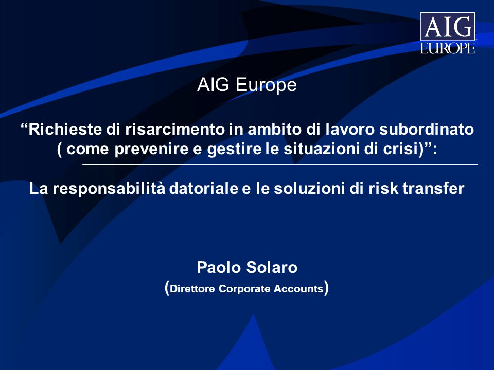 AIG Europe Richieste di risarcimento in ambito di lavoro subordinato ( come prevenire e gestire le situazioni di crisi) : La responsabilità datoriale e le soluzioni di risk transfer Paolo Solaro (Direttore Corporate Accounts)