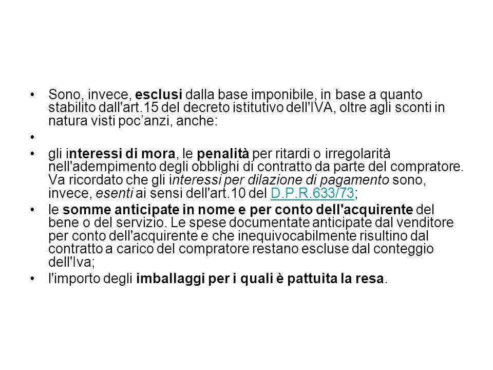 Sono, invece, esclusi dalla base imponibile, in base a quanto stabilito dall art.15 del decreto istitutivo dell IVA, oltre agli sconti in natura visti poc'anzi, anche: