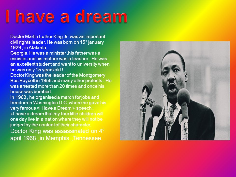 I have a dream Doctor Martin Luther King Jr. was an important civil rights leader. He was born on 15° january 1929 , in Atalanta,