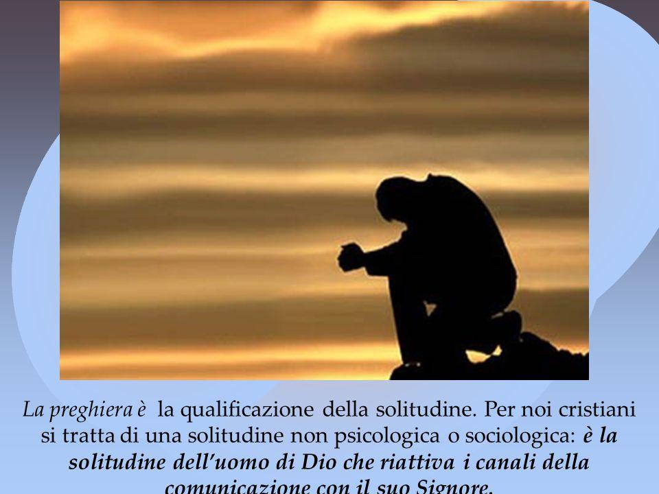 La preghiera è la qualificazione della solitudine
