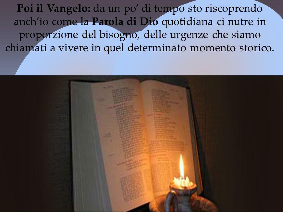 Poi il Vangelo: da un po' di tempo sto riscoprendo anch'io come la Parola di Dio quotidiana ci nutre in proporzione del bisogno, delle urgenze che siamo chiamati a vivere in quel determinato momento storico.