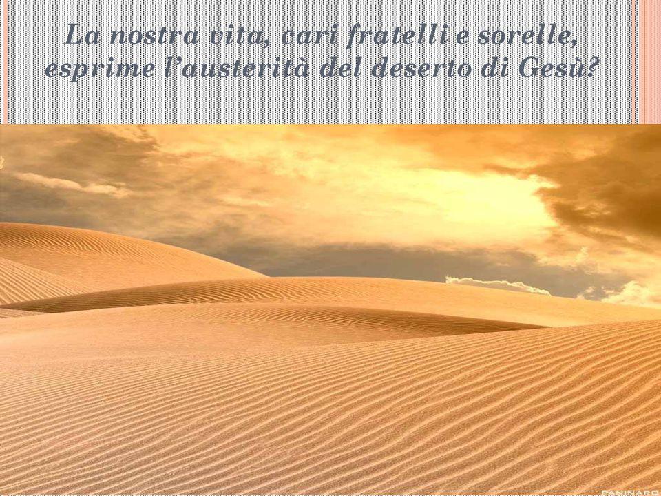 La nostra vita, cari fratelli e sorelle, esprime l'austerità del deserto di Gesù