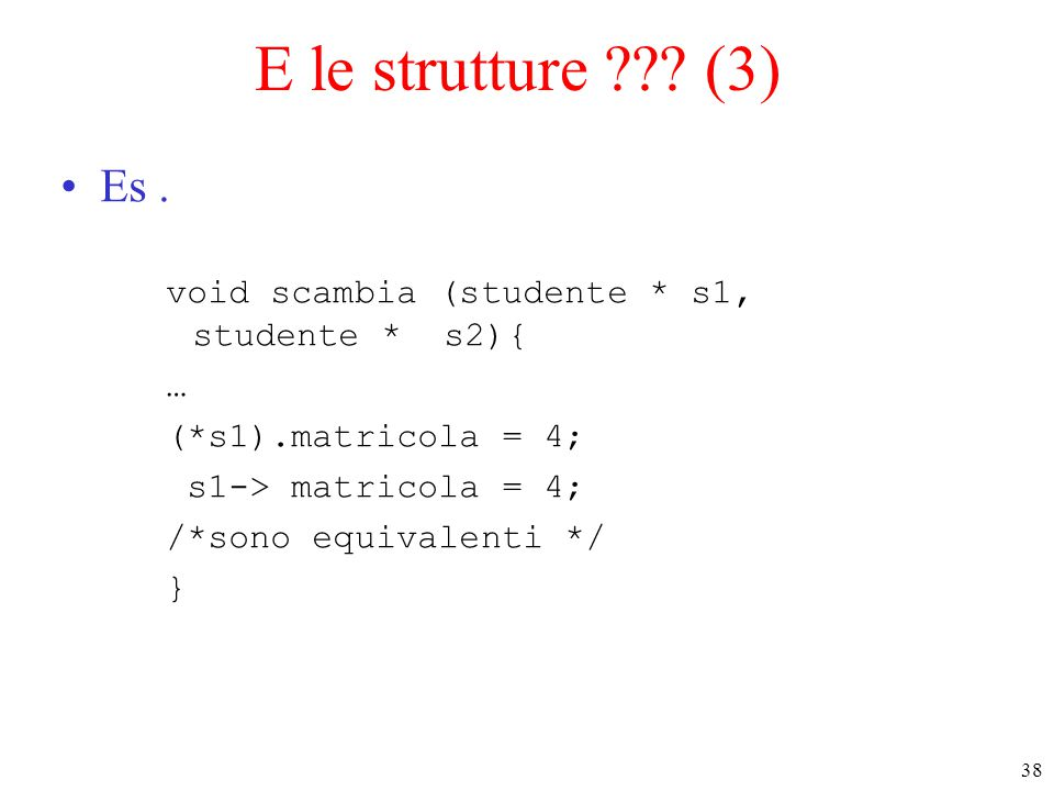 E le strutture (3) Es . void scambia (studente * s1, studente * s2){ … (*s1).matricola = 4;