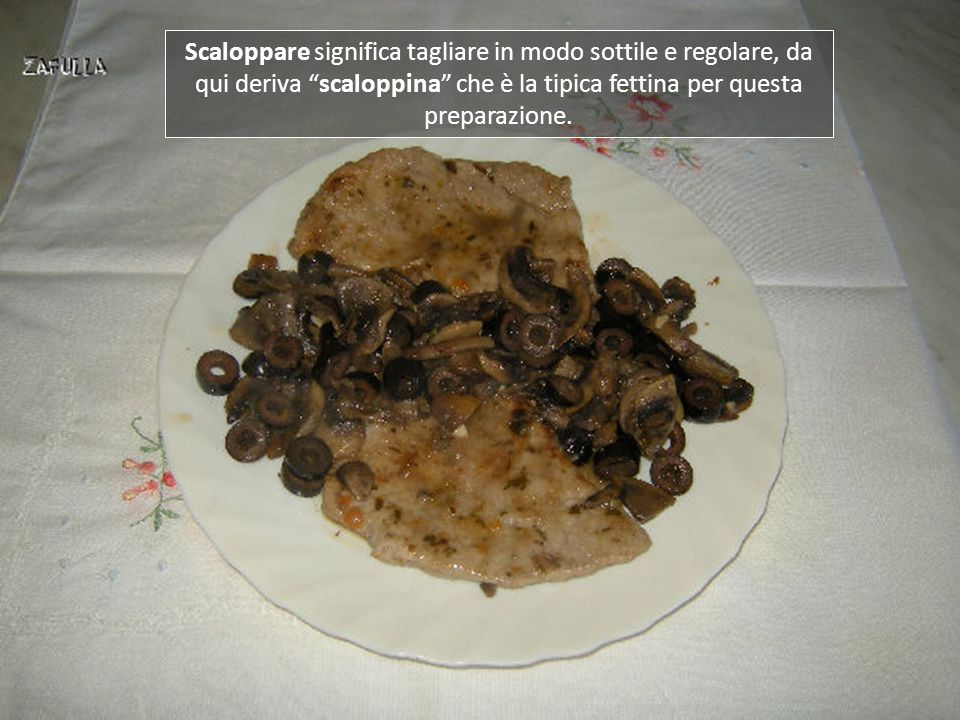 Scaloppare significa tagliare in modo sottile e regolare, da qui deriva scaloppina che è la tipica fettina per questa preparazione.