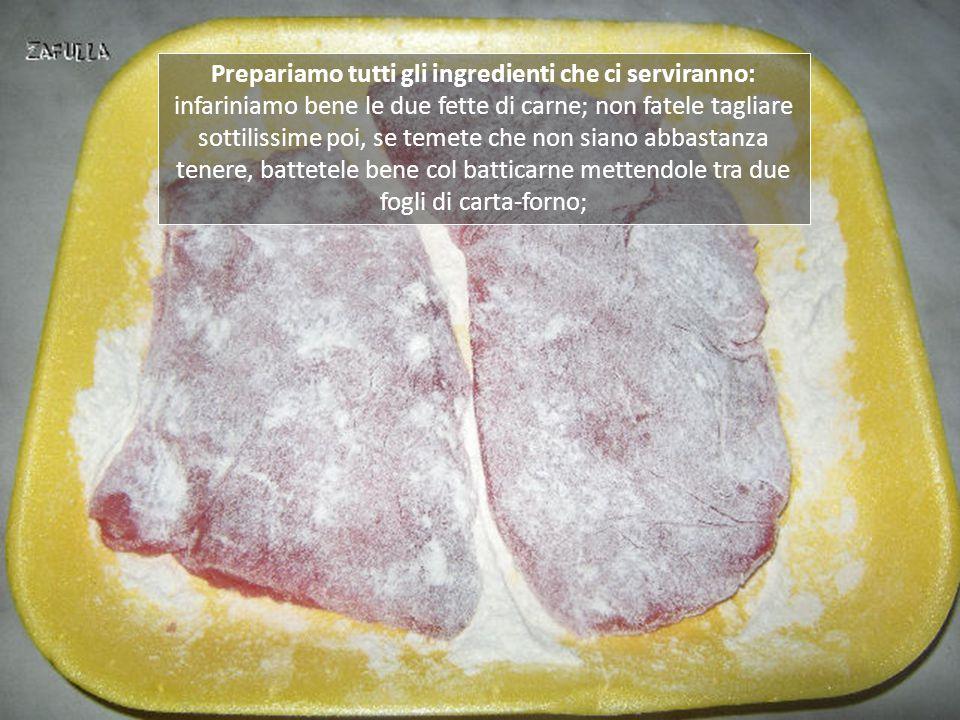 Prepariamo tutti gli ingredienti che ci serviranno: infariniamo bene le due fette di carne; non fatele tagliare sottilissime poi, se temete che non siano abbastanza tenere, battetele bene col batticarne mettendole tra due fogli di carta-forno;