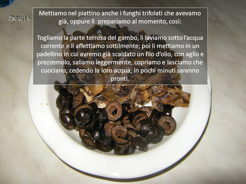 Mettiamo nel piattino anche i funghi trifolati che avevamo già, oppure li prepariamo al momento, così: