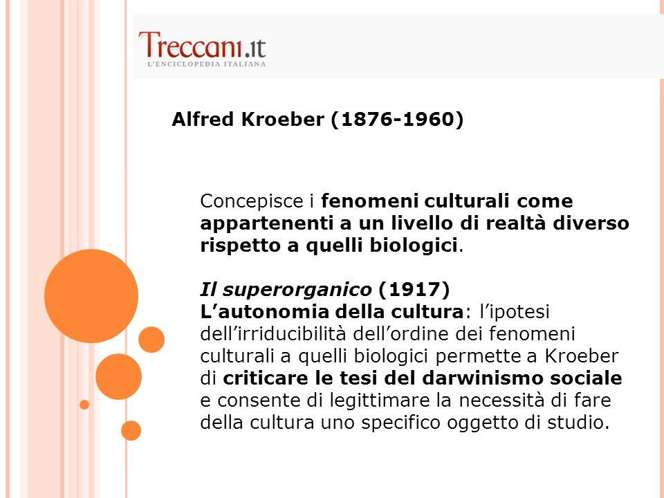 Alfred Kroeber (1876-1960) Concepisce i fenomeni culturali come appartenenti a un livello di realtà diverso rispetto a quelli biologici.