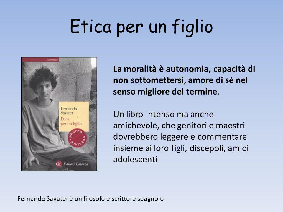 Etica per un figlio La moralità è autonomia, capacità di non sottomettersi, amore di sé nel senso migliore del termine.