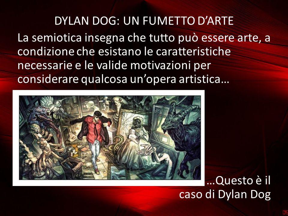 DYLAN DOG: UN FUMETTO D'ARTE La semiotica insegna che tutto può essere arte, a condizione che esistano le caratteristiche necessarie e le valide motivazioni per considerare qualcosa un'opera artistica… …Questo è il caso di Dylan Dog