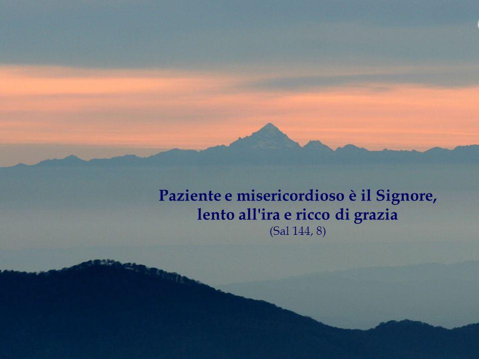 Paziente e misericordioso è il Signore, lento all ira e ricco di grazia (Sal 144, 8)