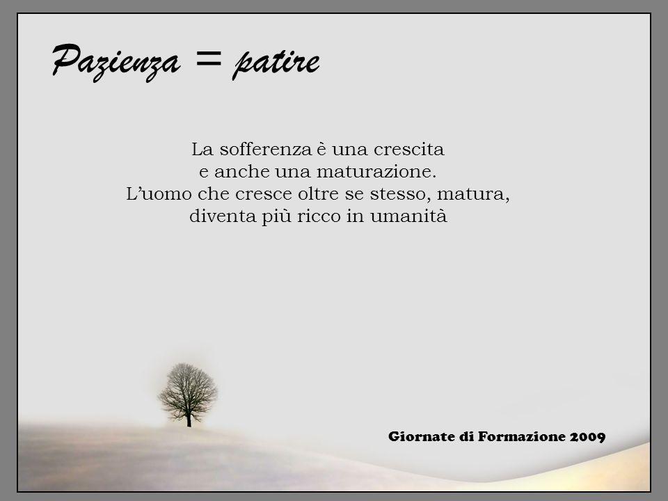 Pazienza = patire La sofferenza è una crescita e anche una maturazione. L'uomo che cresce oltre se stesso, matura, diventa più ricco in umanità.