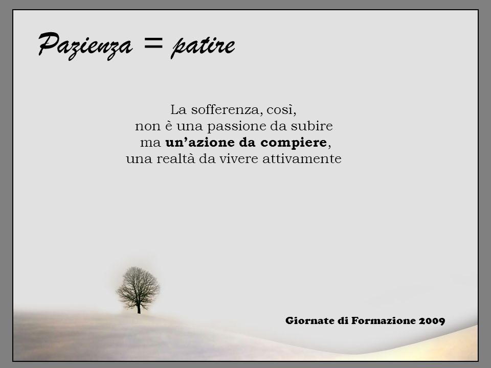 Pazienza = patire La sofferenza, così, non è una passione da subire ma un'azione da compiere, una realtà da vivere attivamente.