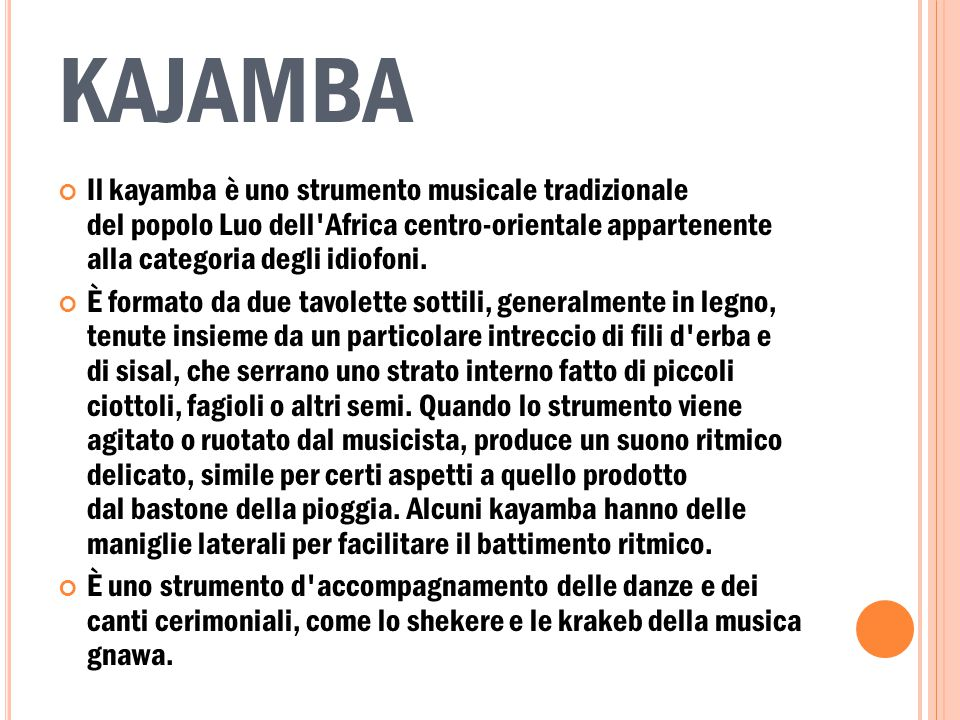 KAJAMBA Il kayamba è uno strumento musicale tradizionale del popolo Luo dell Africa centro-orientale appartenente alla categoria degli idiofoni.