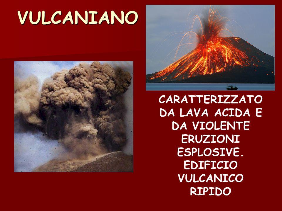 VULCANIANO CARATTERIZZATO DA LAVA ACIDA E DA VIOLENTE ERUZIONI ESPLOSIVE. EDIFICIO VULCANICO RIPIDO