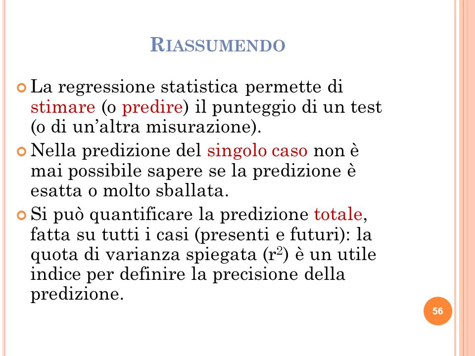 Riassumendo La regressione statistica permette di stimare (o predire) il punteggio di un test (o di un'altra misurazione).