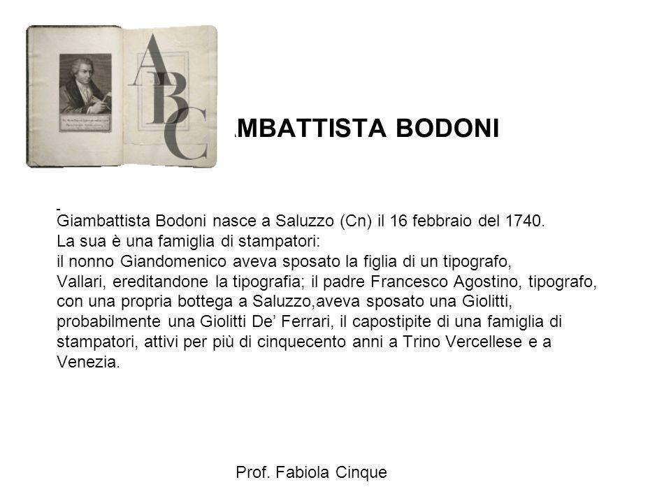 GIAMBATTISTA BODONI Giambattista Bodoni nasce a Saluzzo (Cn) il 16 febbraio del 1740. La sua è una famiglia di stampatori: il nonno Giandomenico aveva sposato la figlia di un tipografo, Vallari, ereditandone la tipografia; il padre Francesco Agostino, tipografo, con una propria bottega a Saluzzo,aveva sposato una Giolitti, probabilmente una Giolitti De' Ferrari, il capostipite di una famiglia di stampatori, attivi per più di cinquecento anni a Trino Vercellese e a Venezia.