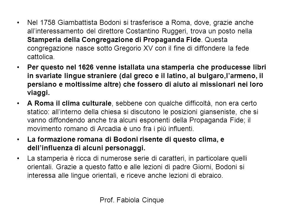 Nel 1758 Giambattista Bodoni si trasferisce a Roma, dove, grazie anche all'interessamento del direttore Costantino Ruggeri, trova un posto nella Stamperia della Congregazione di Propaganda Fide. Questa congregazione nasce sotto Gregorio XV con il fine di diffondere la fede cattolica.