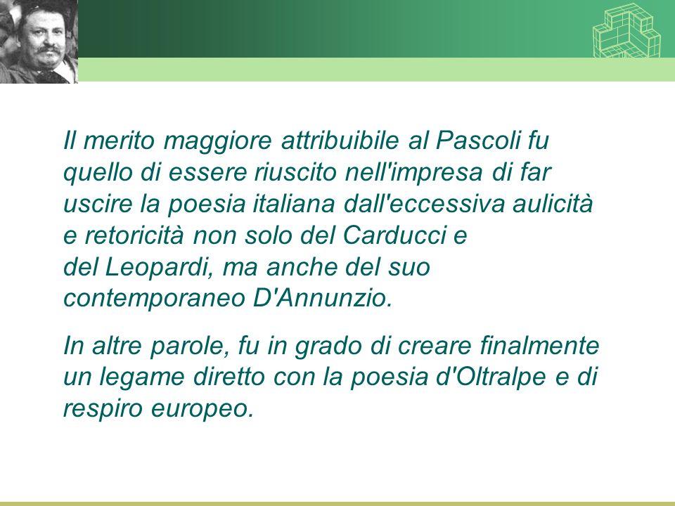 Il merito maggiore attribuibile al Pascoli fu quello di essere riuscito nell impresa di far uscire la poesia italiana dall eccessiva aulicità e retoricità non solo del Carducci e del Leopardi, ma anche del suo contemporaneo D Annunzio.