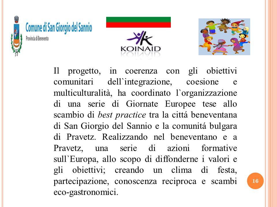 Il progetto, in coerenza con gli obiettivi comunitari dell`integrazione, coesione e multiculturalità, ha coordinato l`organizzazione di una serie di Giornate Europee tese allo scambio di best practice tra la cittá beneventana di San Giorgio del Sannio e la comunitá bulgara di Pravetz.