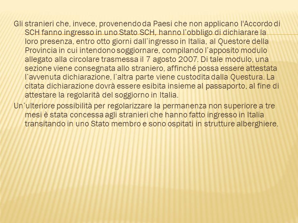 Gli stranieri che, invece, provenendo da Paesi che non applicano l Accordo di SCH fanno ingresso in uno Stato SCH, hanno l'obbligo di dichiarare la loro presenza, entro otto giorni dall'ingresso in Italia, al Questore della Provincia in cui intendono soggiornare, compilando l'apposito modulo allegato alla circolare trasmessa il 7 agosto 2007.