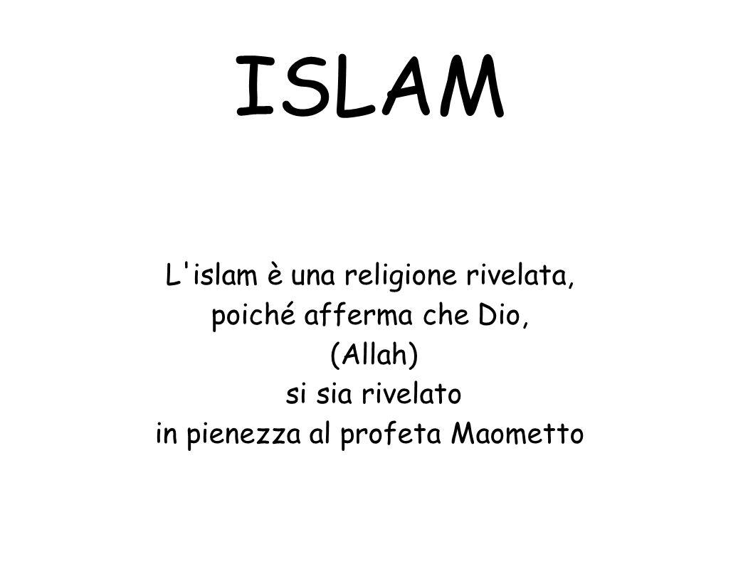 ISLAM L islam è una religione rivelata, poiché afferma che Dio,