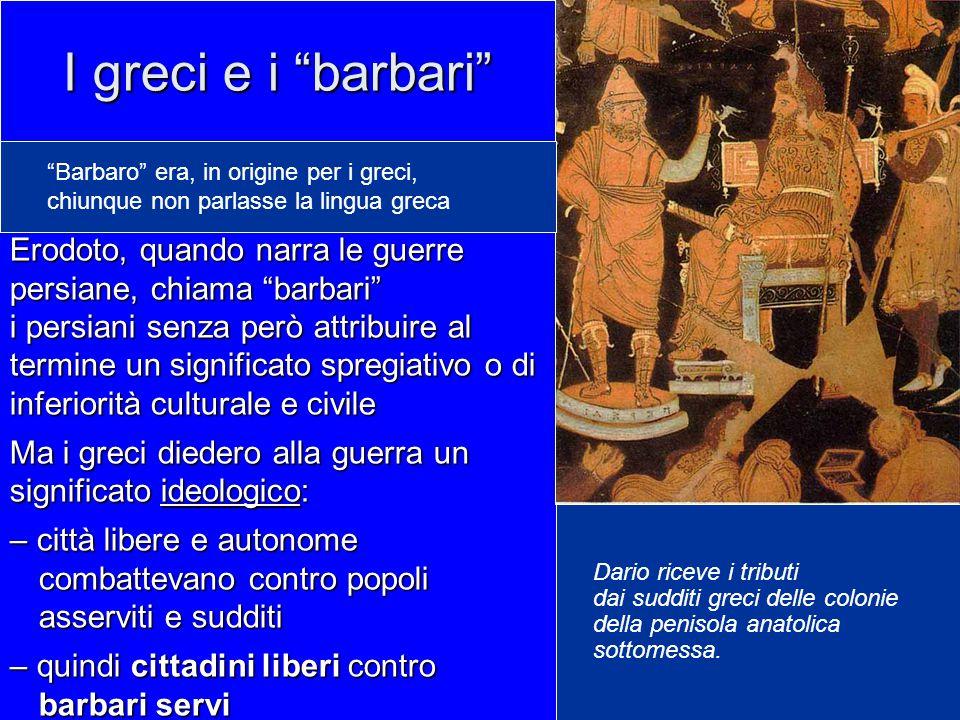 I greci e i barbari Barbaro era, in origine per i greci, chiunque non parlasse la lingua greca.