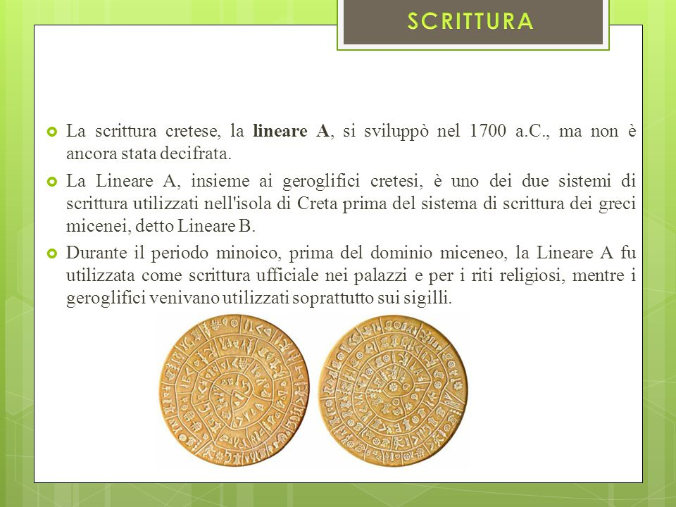 SCRITTURA La scrittura cretese, la lineare A, si sviluppò nel 1700 a.C., ma non è ancora stata decifrata.